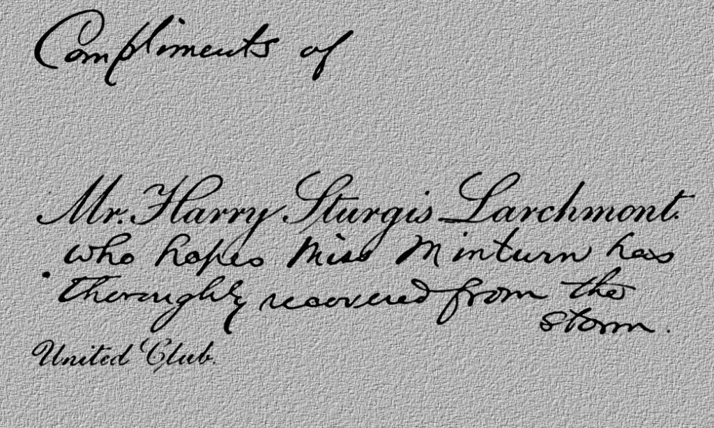 """Message on card: """"Compliments of Mr. Harry Sturgis Larchmont who hopes Miss Minturn has thoroughly recovered from the storm. United Club"""""""
